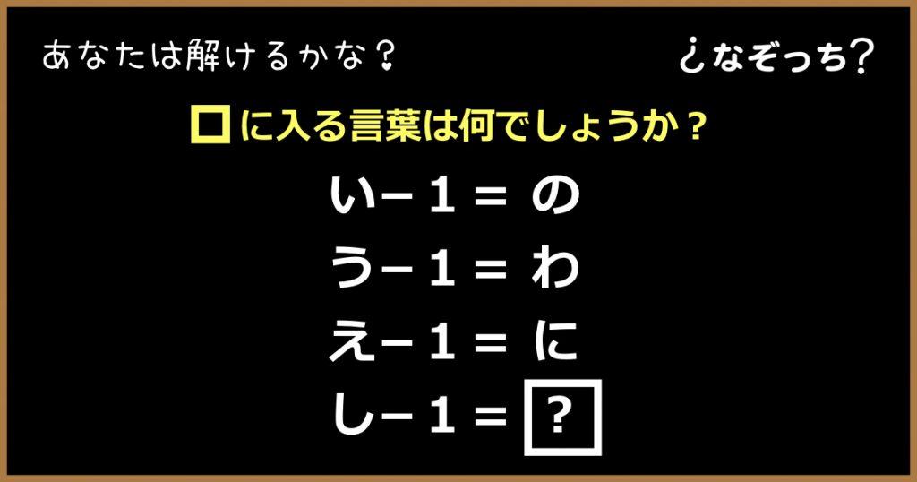 【暗号クイズ】『い−1=の』『う−1=わ』『え−1=に』『し−1=?』に入る言葉は?