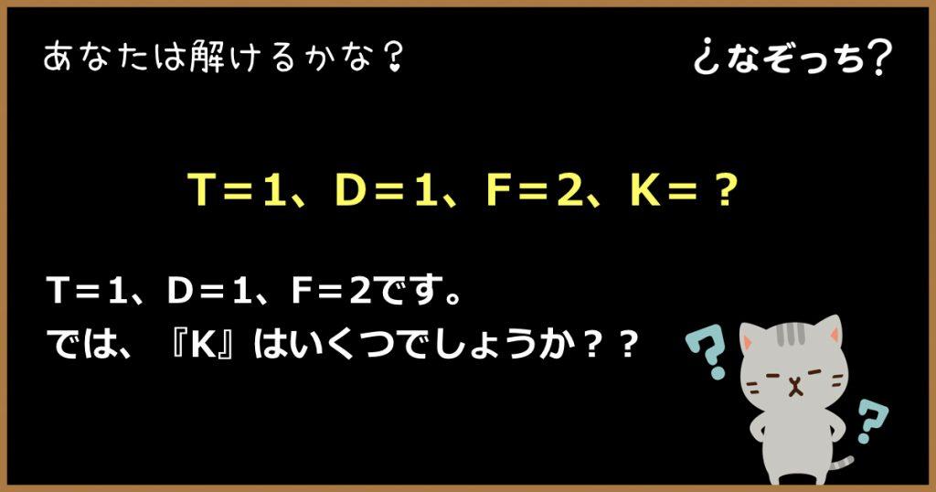 【暗号クイズ】『T=1、D=1、F=2、K=?』に入るのは?