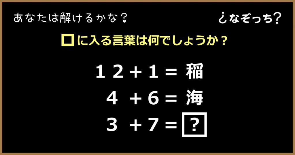【暗号クイズ】『12+1=稲』『4+6=海』『3+7=?』の?に入る言葉は?
