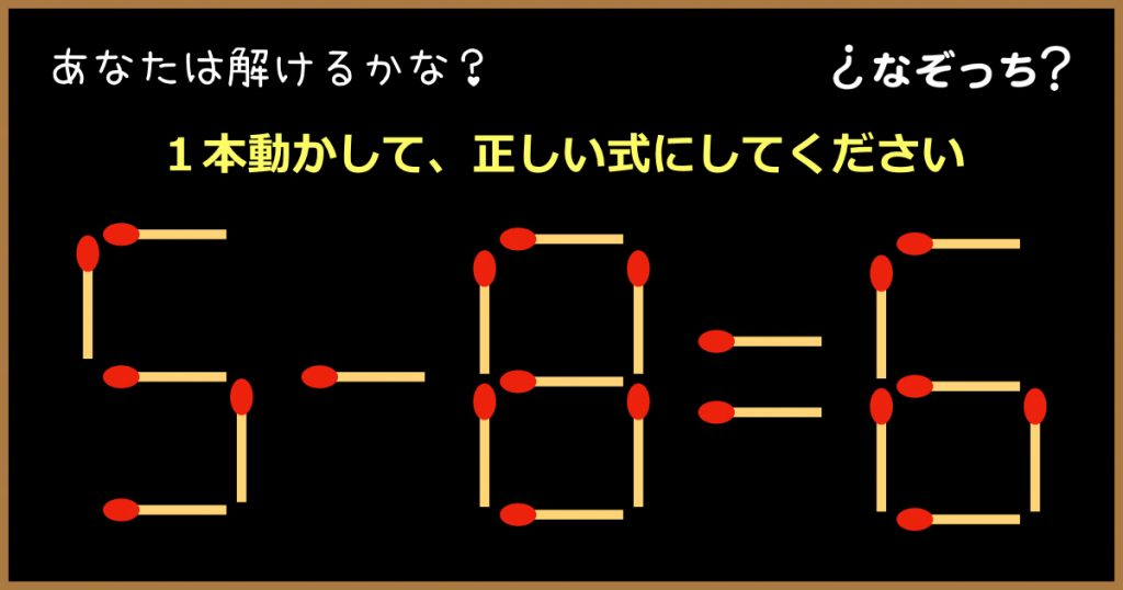 【マッチ棒クイズ】『5−8=6』1本動かして、正しい式にしてください!