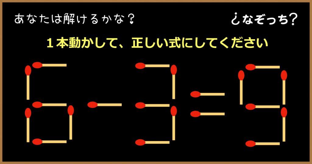 【マッチ棒クイズ】『6−3=9』1本動かして、正しい式にしてください!