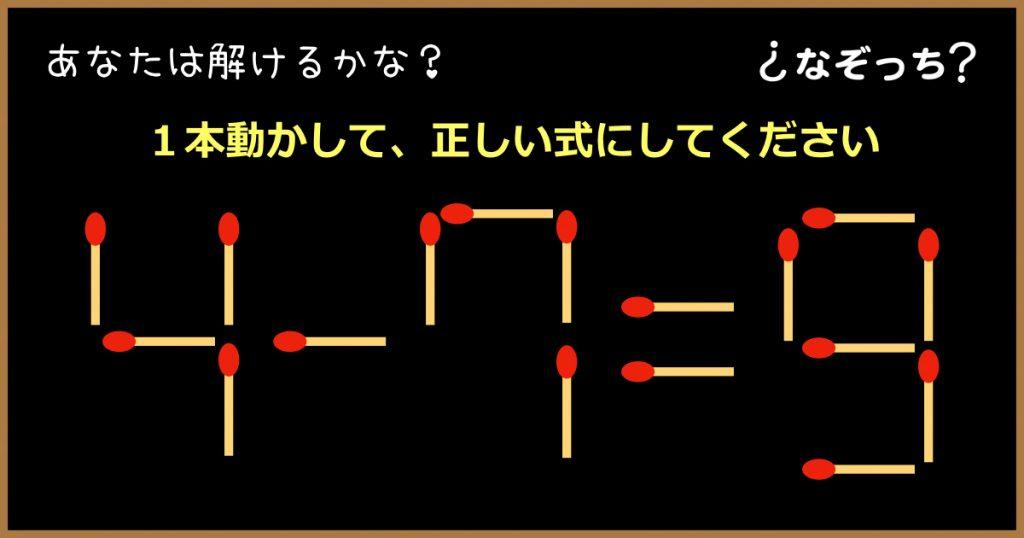 【マッチ棒クイズ】『4−7=9』1本動かして、正しい式にしてください!