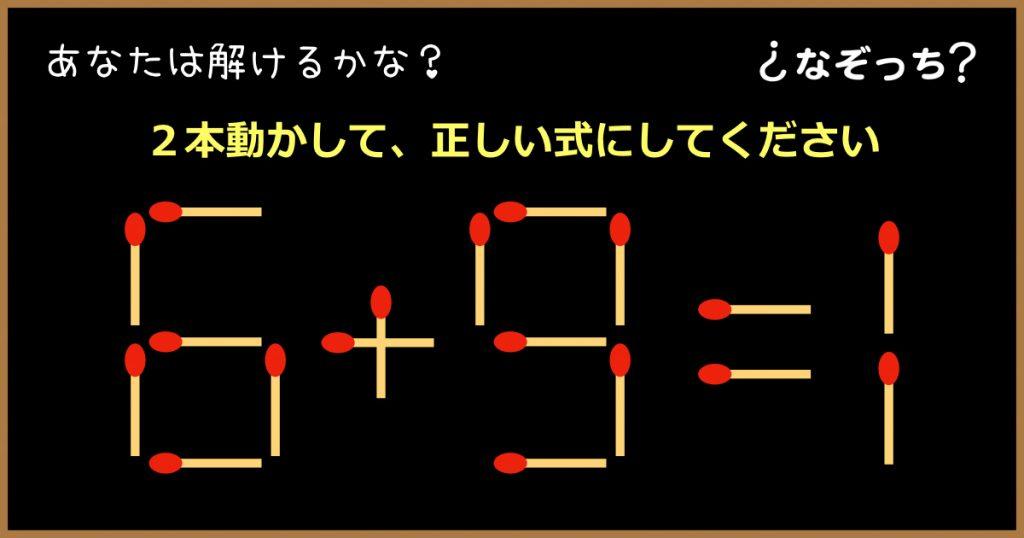 【マッチ棒クイズ】『6+9=1』2本動かして、正しい式にしてください!