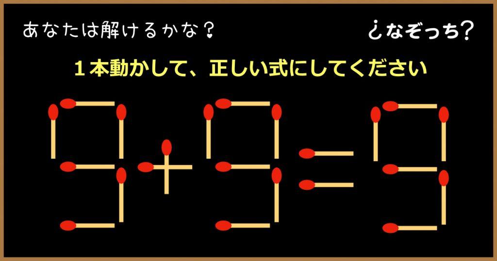 【マッチ棒クイズ】『9+9=9』1本動かして、正しい式にしてください!