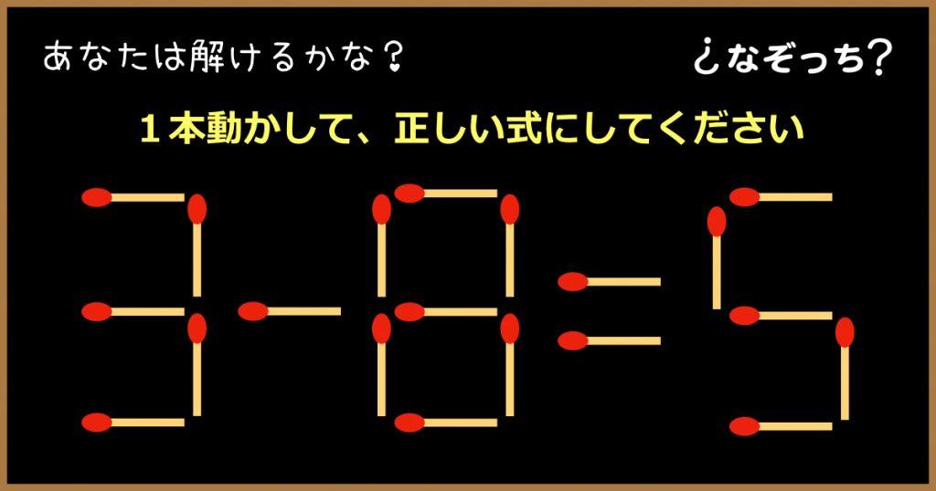 【マッチ棒クイズ】『3−8=5』1本動かして、正しい式にしてください!