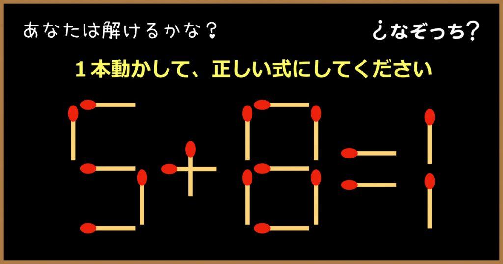 【マッチ棒クイズ】『5+8=1』1本動かして、正しい式にしてください!