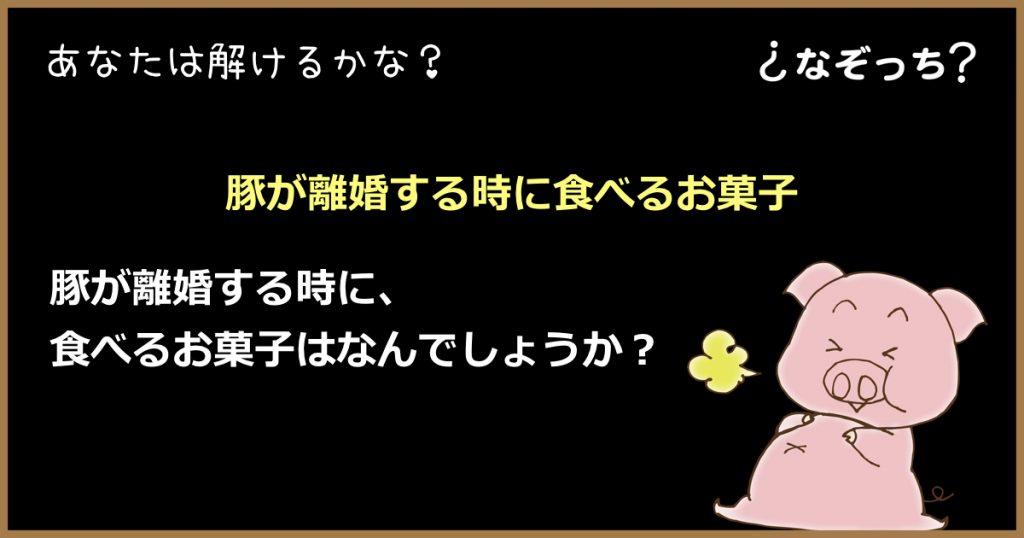 【なぞなぞ】『豚が離婚する時に食べるお菓子』とは??