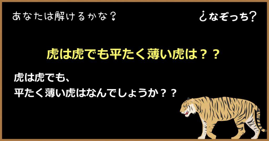 【なぞなぞ】『虎は虎でも平たく薄い虎』はどんな虎??