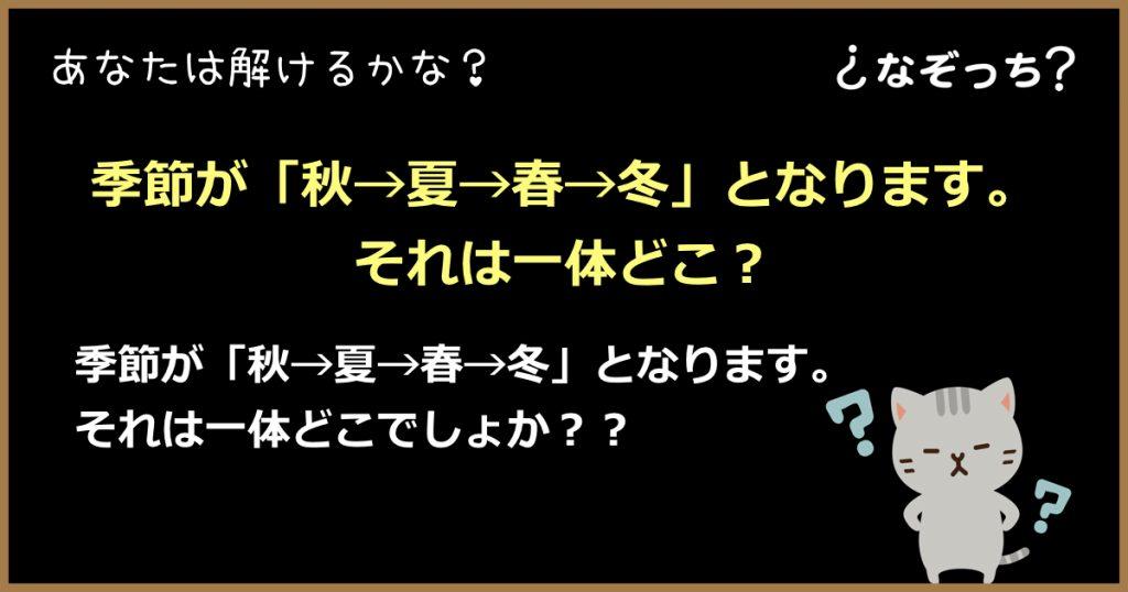 【なぞなぞ】季節が「秋→夏→春→冬」となります。それは一体どこ?